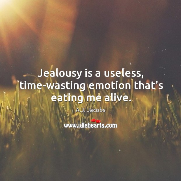 Image, Jealousy is a useless, time-wasting emotion that's eating me alive.