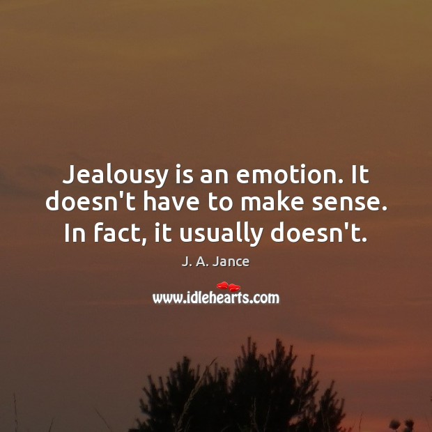 Jealousy is an emotion. It doesn't have to make sense. In fact, it usually doesn't. Jealousy Quotes Image