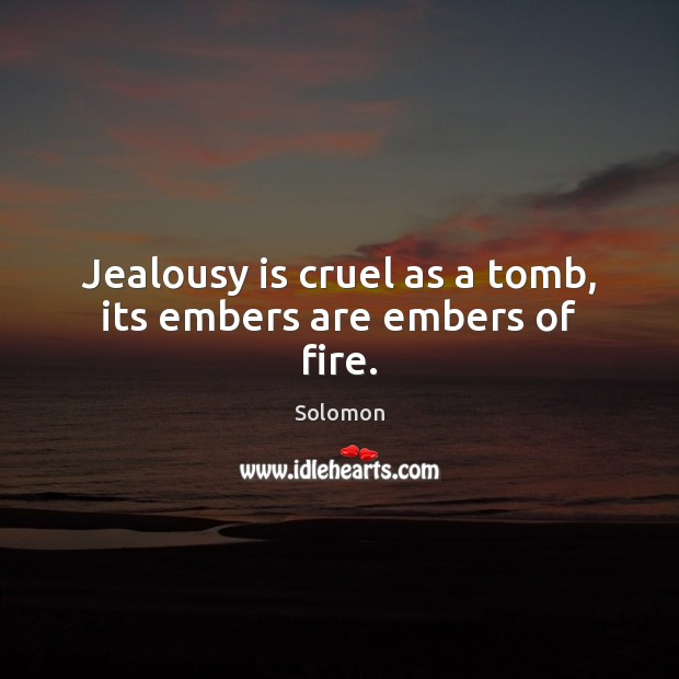 Jealousy is cruel as a tomb, its embers are embers of fire. Jealousy Quotes Image