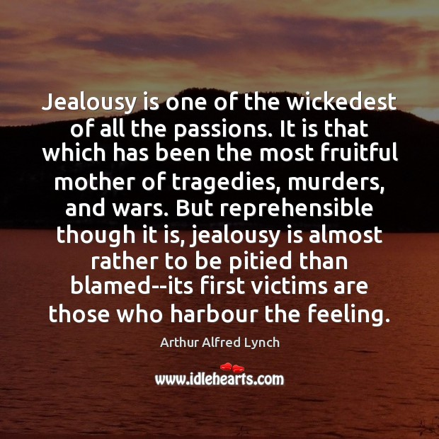 Jealousy is one of the wickedest of all the passions. It is Arthur Alfred Lynch Picture Quote