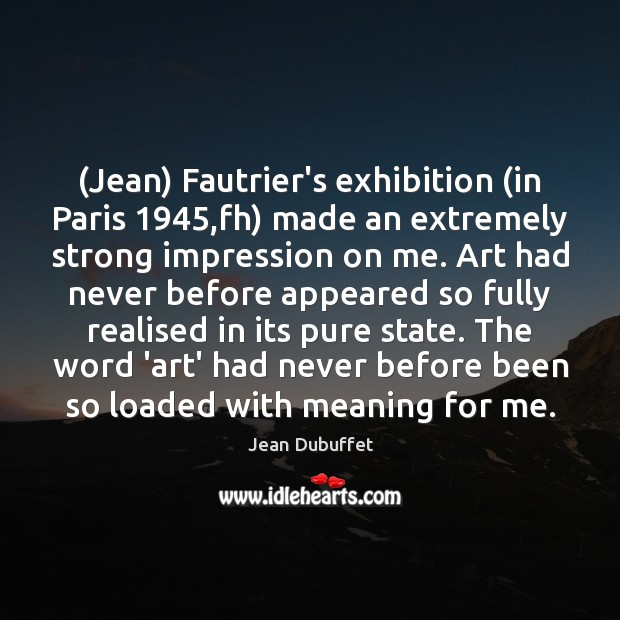 (Jean) Fautrier's exhibition (in Paris 1945,fh) made an extremely strong impression on Jean Dubuffet Picture Quote