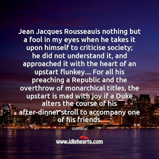 Image, Jean Jacques Rousseauis nothing but a fool in my eyes when he