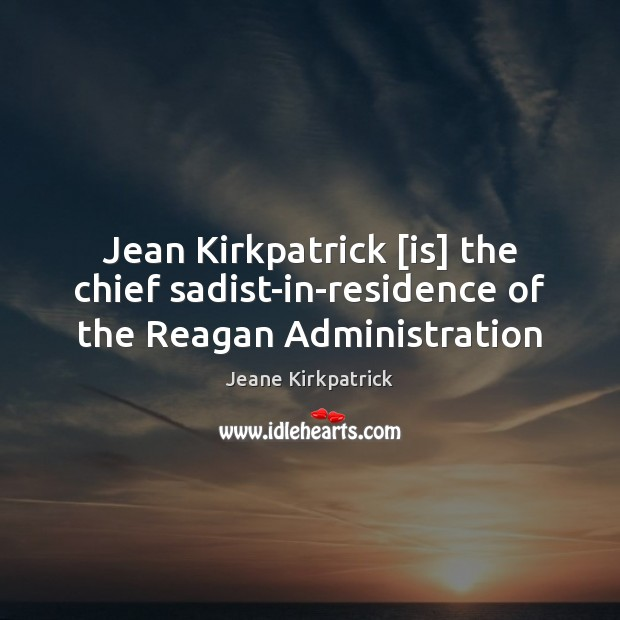 Jean Kirkpatrick [is] the chief sadist-in-residence of the Reagan Administration Image