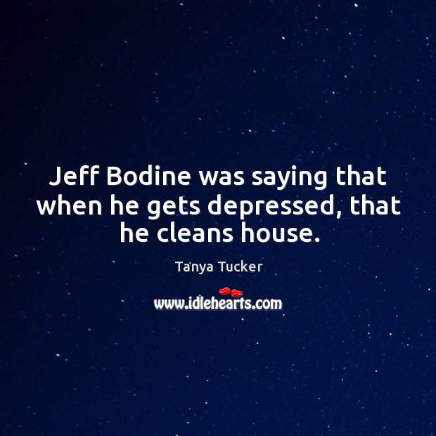 Jeff bodine was saying that when he gets depressed, that he cleans house. Image