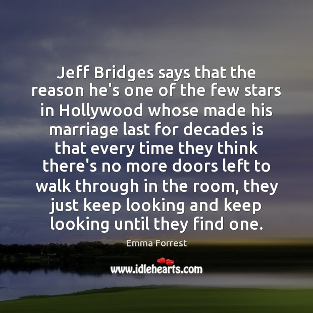 Jeff Bridges says that the reason he's one of the few stars Emma Forrest Picture Quote