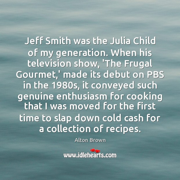 Jeff Smith was the Julia Child of my generation. When his television Alton Brown Picture Quote
