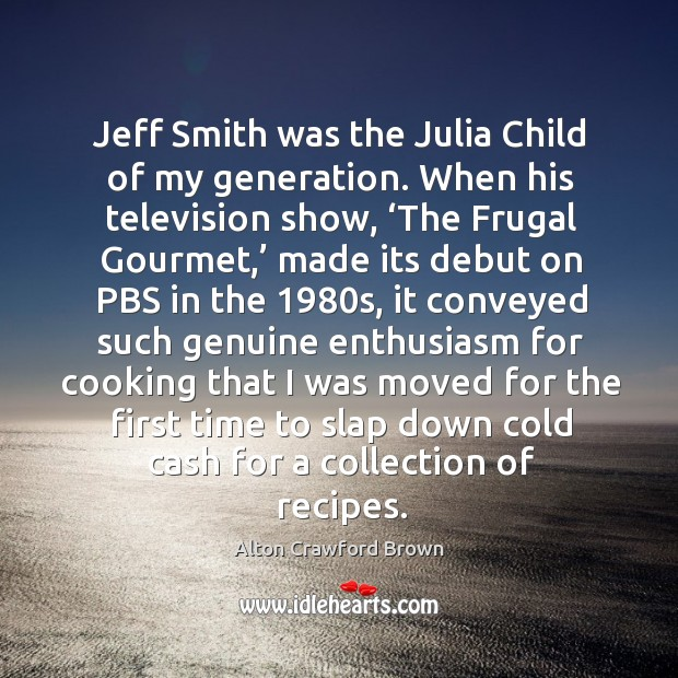 Jeff smith was the julia child of my generation. When his television show, 'the frugal gourmet,' Image