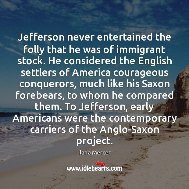 Jefferson never entertained the folly that he was of immigrant stock. He Ilana Mercer Picture Quote