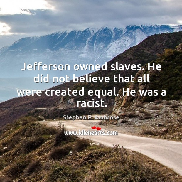Jefferson owned slaves. He did not believe that all were created equal. He was a racist. Stephen E. Ambrose Picture Quote