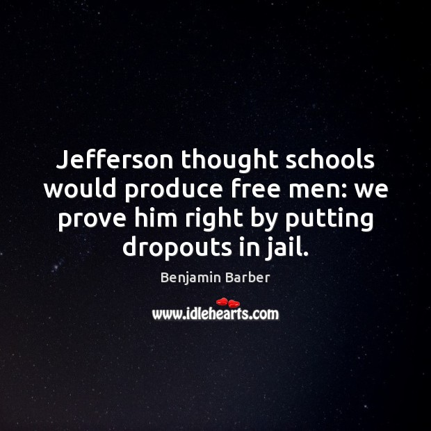 Image, Jefferson thought schools would produce free men: we prove him right by
