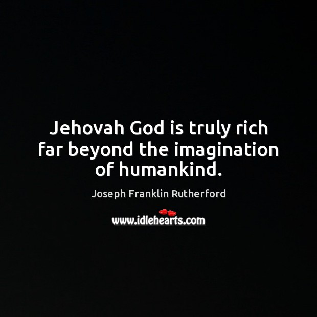 Jehovah God is truly rich far beyond the imagination of humankind. Image