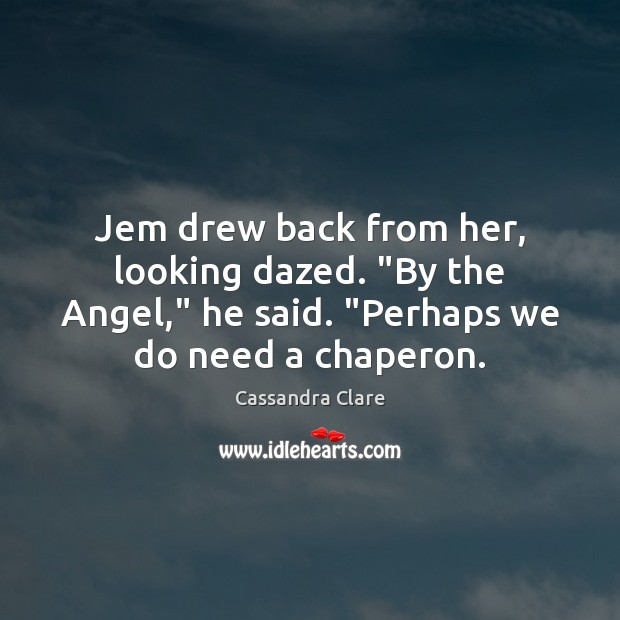 "Image, Jem drew back from her, looking dazed. ""By the Angel,"" he said. """