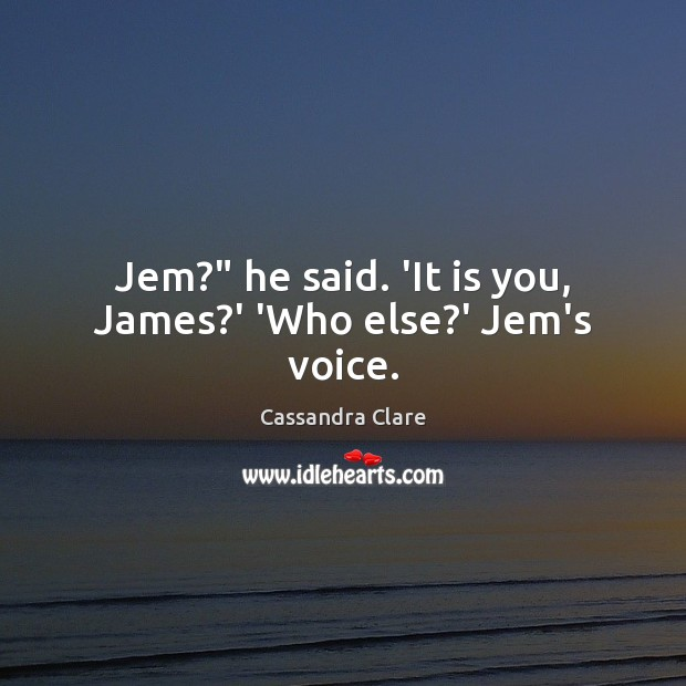 """Image, Jem?"""" he said. 'It is you, James?' 'Who else?' Jem's voice."""