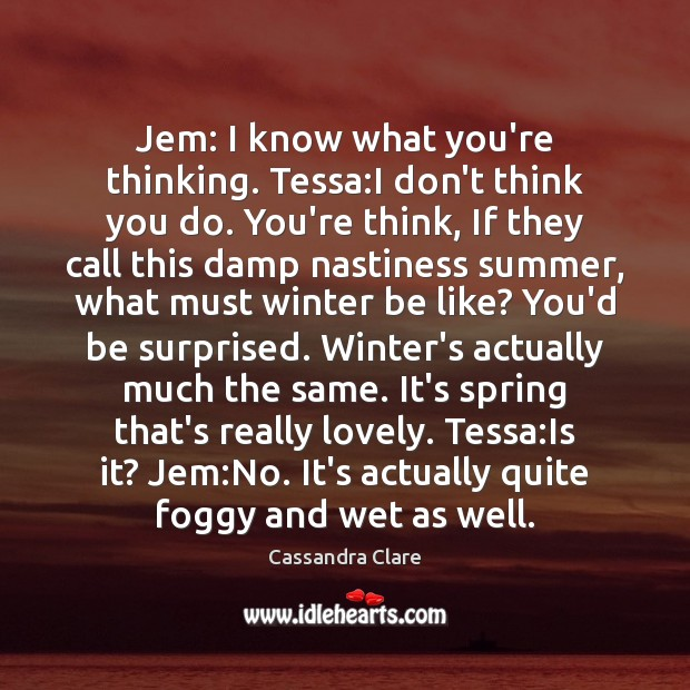 Jem: I know what you're thinking. Tessa:I don't think you do. Cassandra Clare Picture Quote