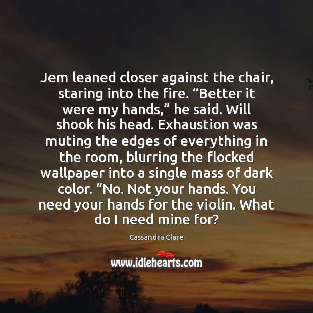 """Jem leaned closer against the chair, staring into the fire. """"Better it Image"""