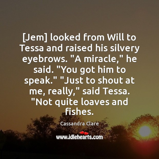 """[Jem] looked from Will to Tessa and raised his silvery eyebrows. """"A Image"""