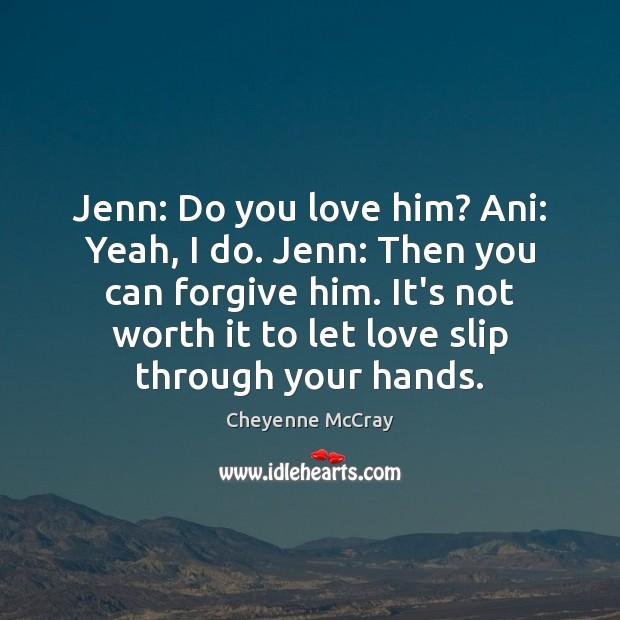 Image, Jenn: Do you love him? Ani: Yeah, I do. Jenn: Then you
