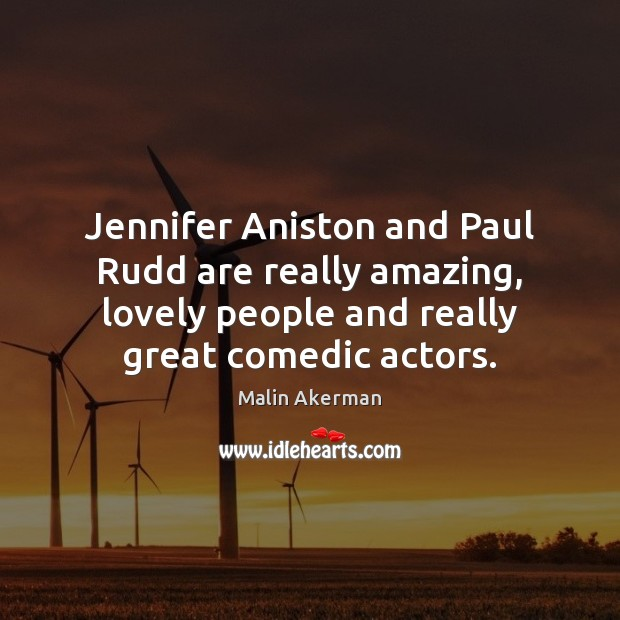 Jennifer Aniston and Paul Rudd are really amazing, lovely people and really Malin Akerman Picture Quote