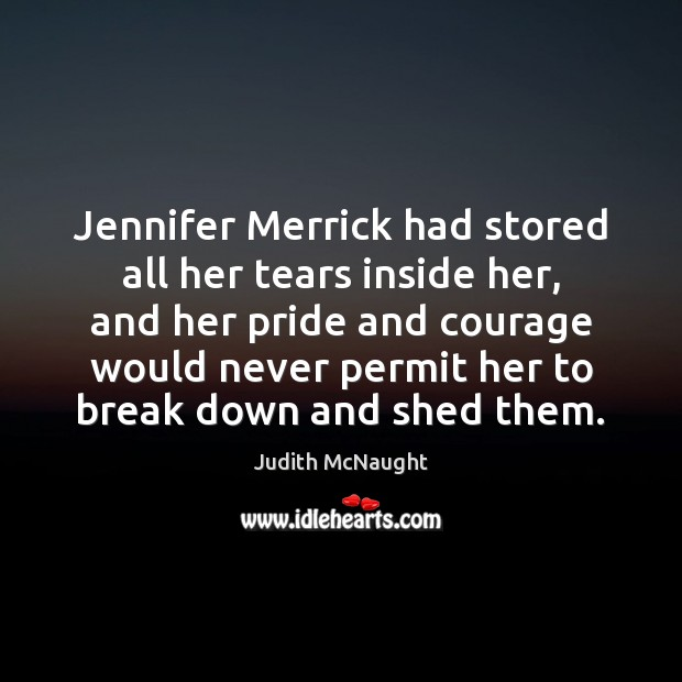 Jennifer Merrick had stored all her tears inside her, and her pride Judith McNaught Picture Quote
