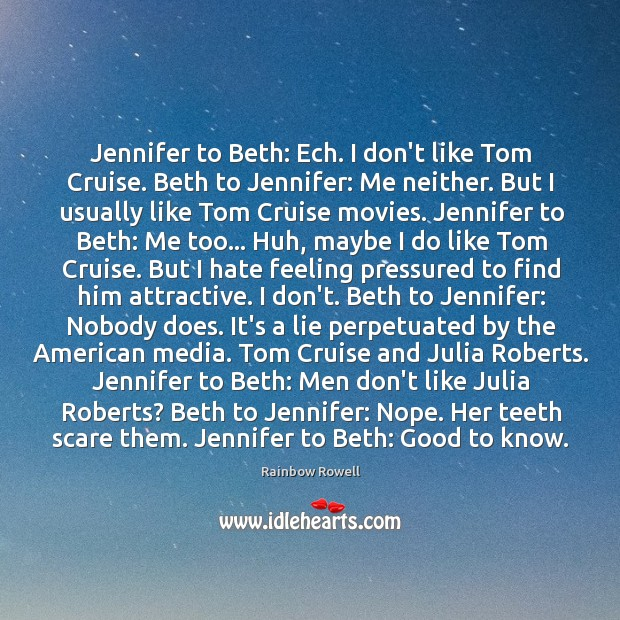 Jennifer to Beth: Ech. I don't like Tom Cruise. Beth to Jennifer: Rainbow Rowell Picture Quote