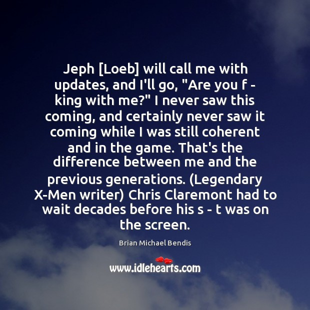 "Image, Jeph [Loeb] will call me with updates, and I'll go, ""Are you"