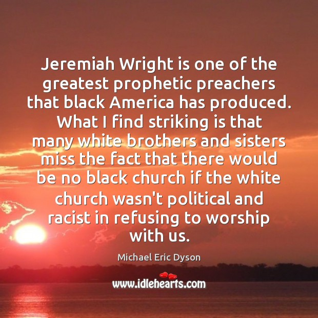 Jeremiah Wright is one of the greatest prophetic preachers that black America Michael Eric Dyson Picture Quote