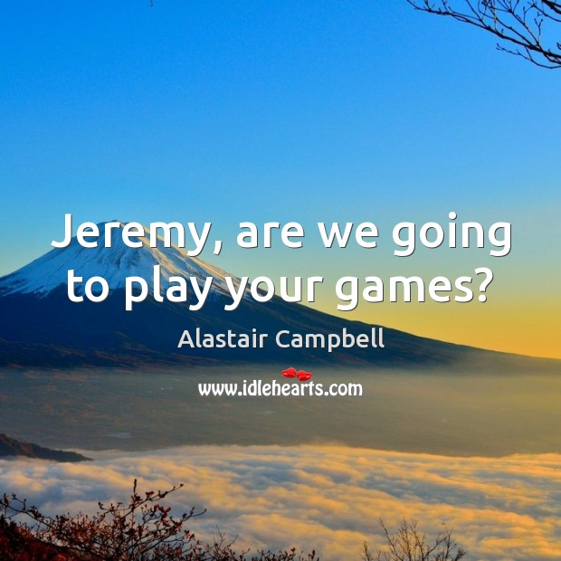 Jeremy, are we going to play your games? Image