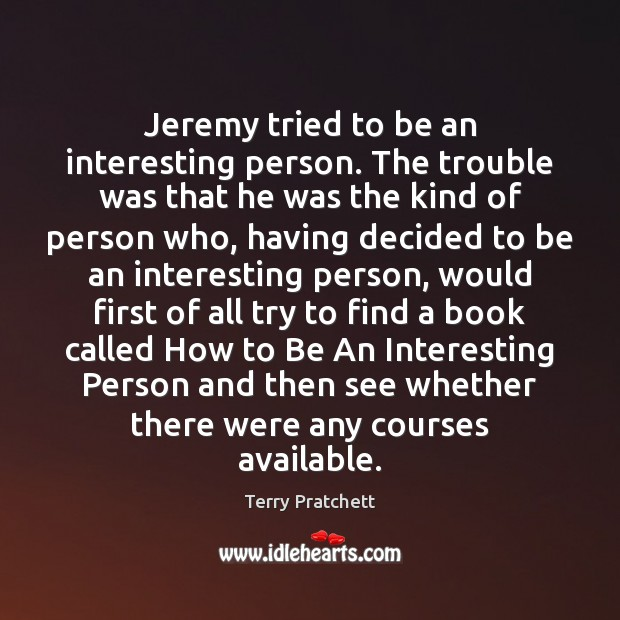 Jeremy tried to be an interesting person. The trouble was that he Image
