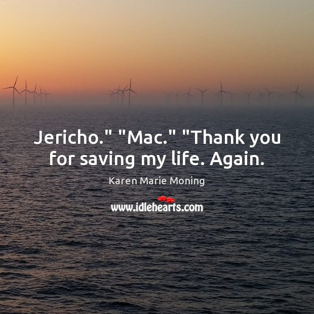 "Image, Jericho."" ""Mac."" ""Thank you for saving my life. Again."