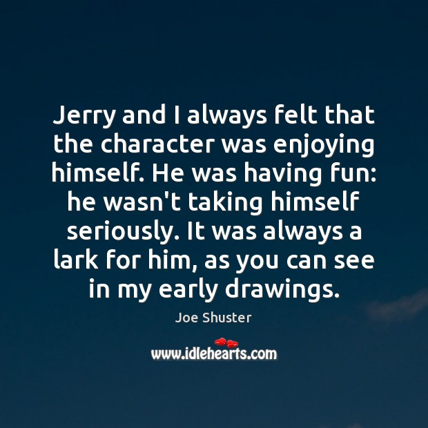 Jerry and I always felt that the character was enjoying himself. He Image