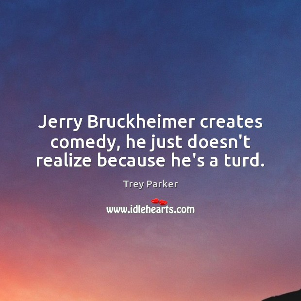 Jerry Bruckheimer creates comedy, he just doesn't realize because he's a turd. Trey Parker Picture Quote