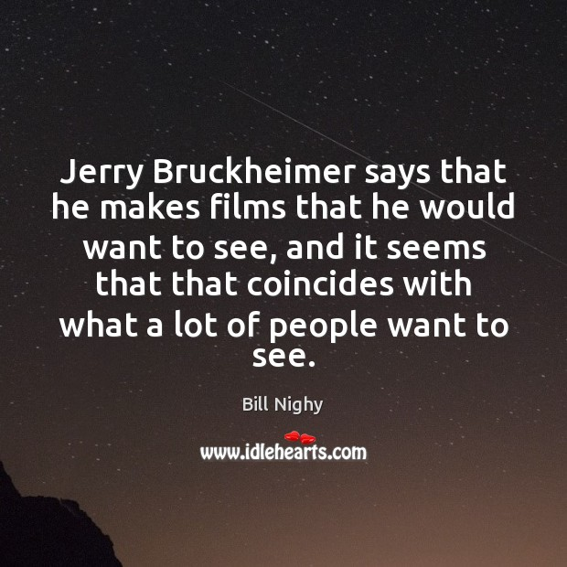 Jerry Bruckheimer says that he makes films that he would want to Bill Nighy Picture Quote