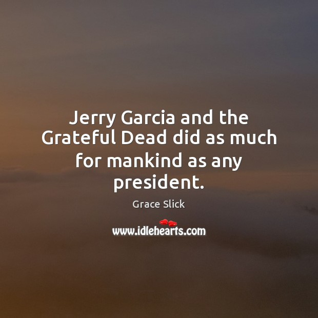 Jerry Garcia and the Grateful Dead did as much for mankind as any president. Grace Slick Picture Quote