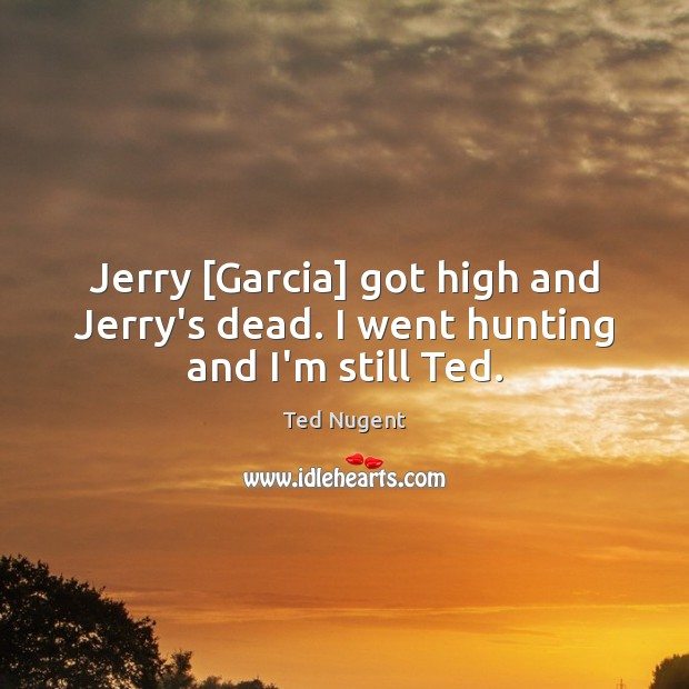 Jerry [Garcia] got high and Jerry's dead. I went hunting and I'm still Ted. Image