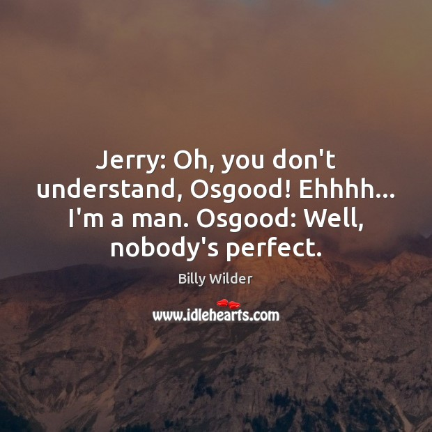 Image, Jerry: Oh, you don't understand, Osgood! Ehhhh… I'm a man. Osgood: Well,