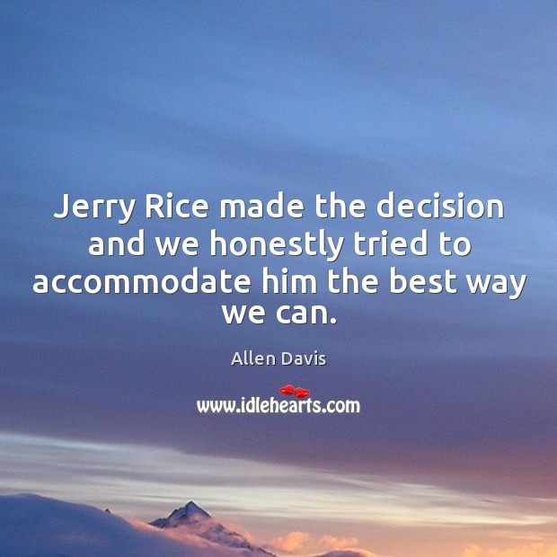 Image, Jerry rice made the decision and we honestly tried to accommodate him the best way we can.