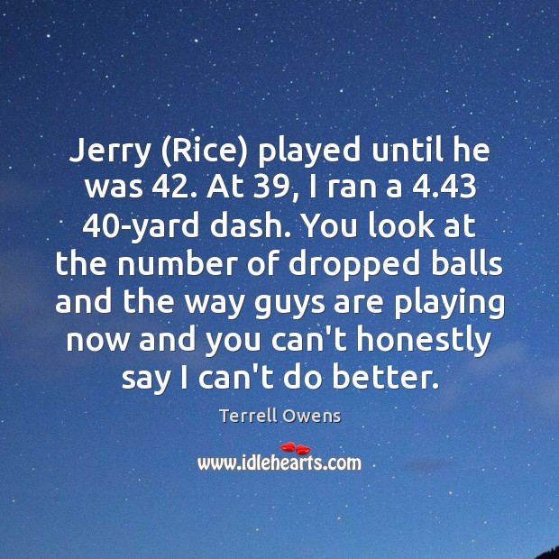Jerry (Rice) played until he was 42. At 39, I ran a 4.43 40-yard dash. Terrell Owens Picture Quote
