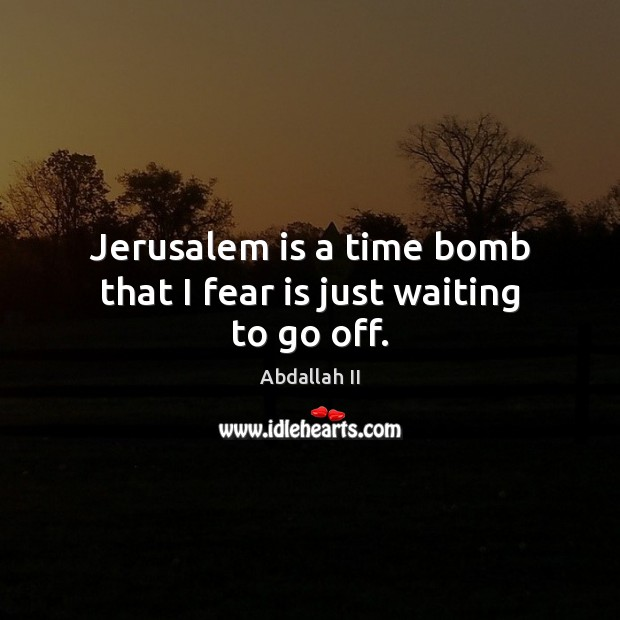 Image, Jerusalem is a time bomb that I fear is just waiting to go off.