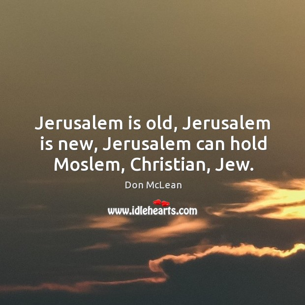 Jerusalem is old, Jerusalem is new, Jerusalem can hold Moslem, Christian, Jew. Don McLean Picture Quote