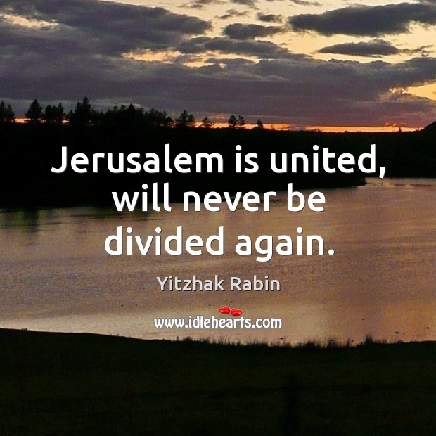 Jerusalem is united, will never be divided again. Yitzhak Rabin Picture Quote