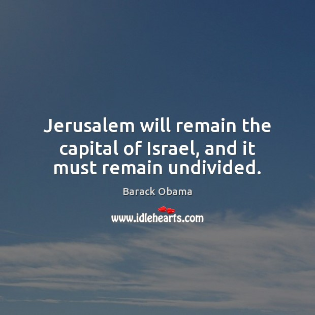 Jerusalem will remain the capital of Israel, and it must remain undivided. Barack Obama Picture Quote