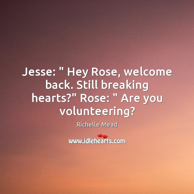 "Image, Jesse: "" Hey Rose, welcome back. Still breaking hearts?"" Rose: "" Are you volunteering?"