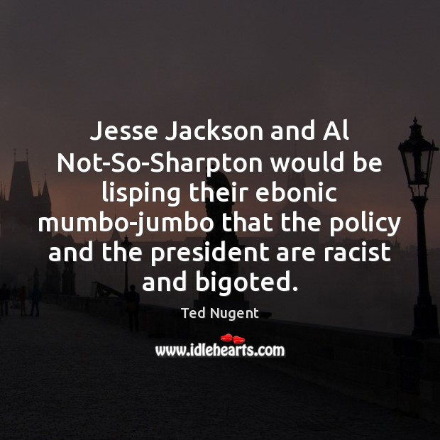 Image, Jesse Jackson and Al Not-So-Sharpton would be lisping their ebonic mumbo-jumbo that