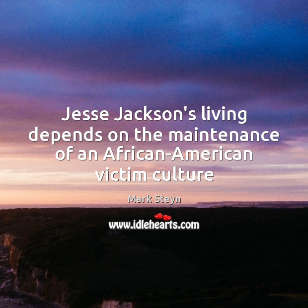 Jesse Jackson's living depends on the maintenance of an African-American victim culture Mark Steyn Picture Quote