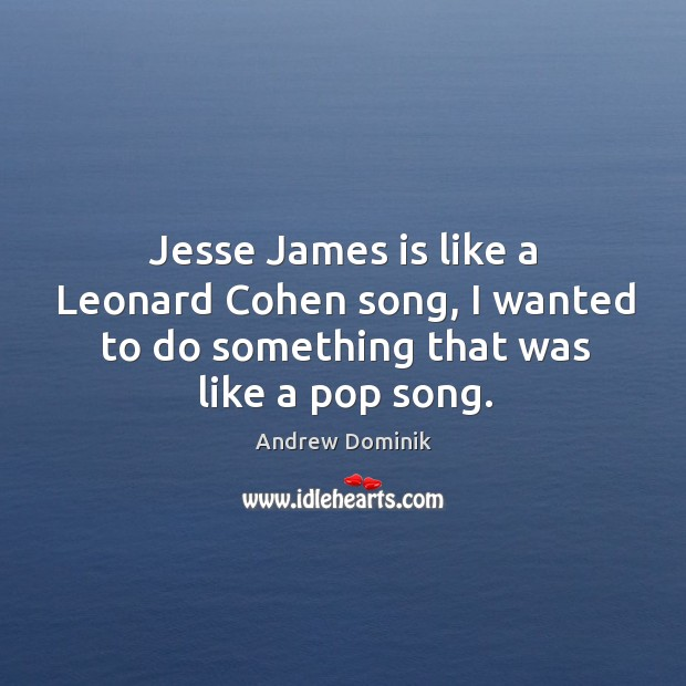 Image, Jesse James is like a Leonard Cohen song, I wanted to do