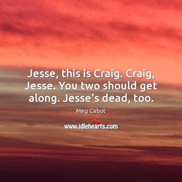 Jesse, this is Craig. Craig, Jesse. You two should get along. Jesse's dead, too. Meg Cabot Picture Quote