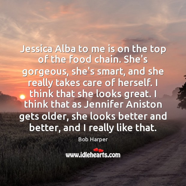 Jessica Alba to me is on the top of the food chain. Bob Harper Picture Quote