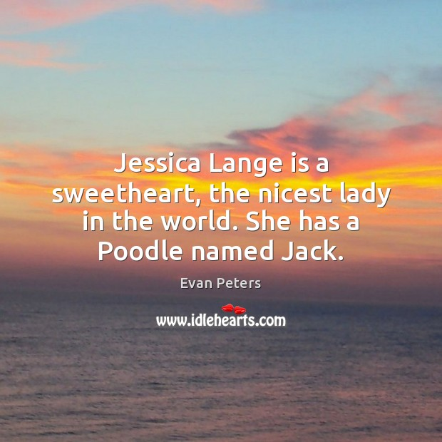 Jessica Lange is a sweetheart, the nicest lady in the world. She has a Poodle named Jack. Image
