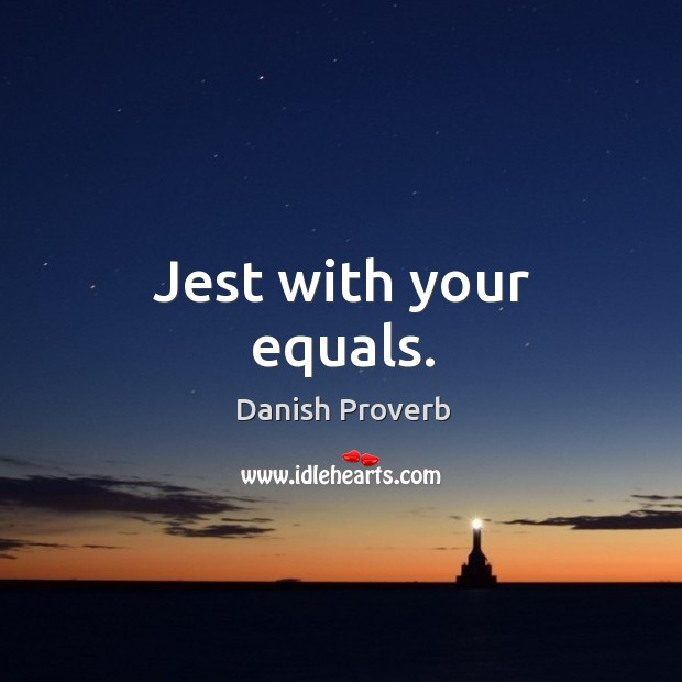 Jest with your equals. Danish Proverbs Image