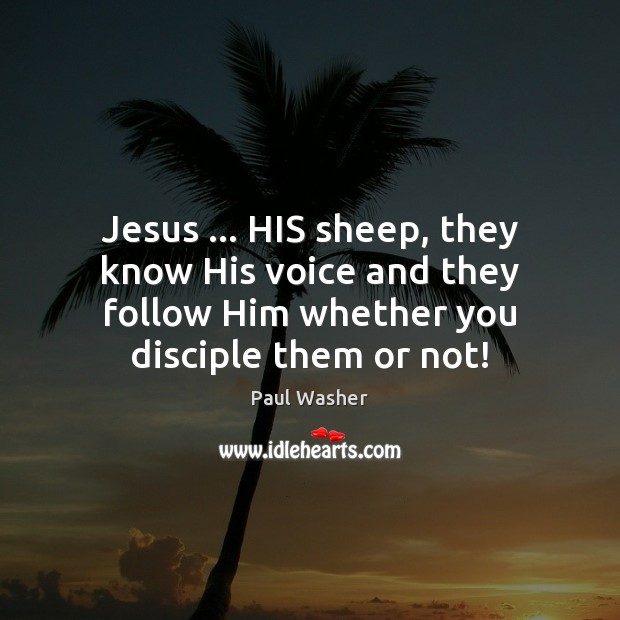 Jesus … HIS sheep, they know His voice and they follow Him whether Paul Washer Picture Quote